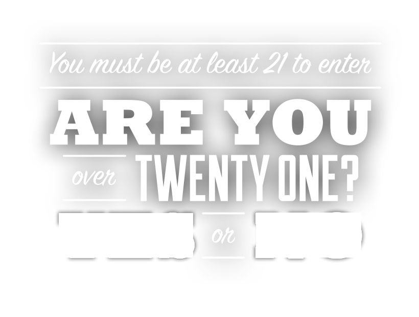 You must be at least 21 to enter. Are You over Twenty One? Yes or No.