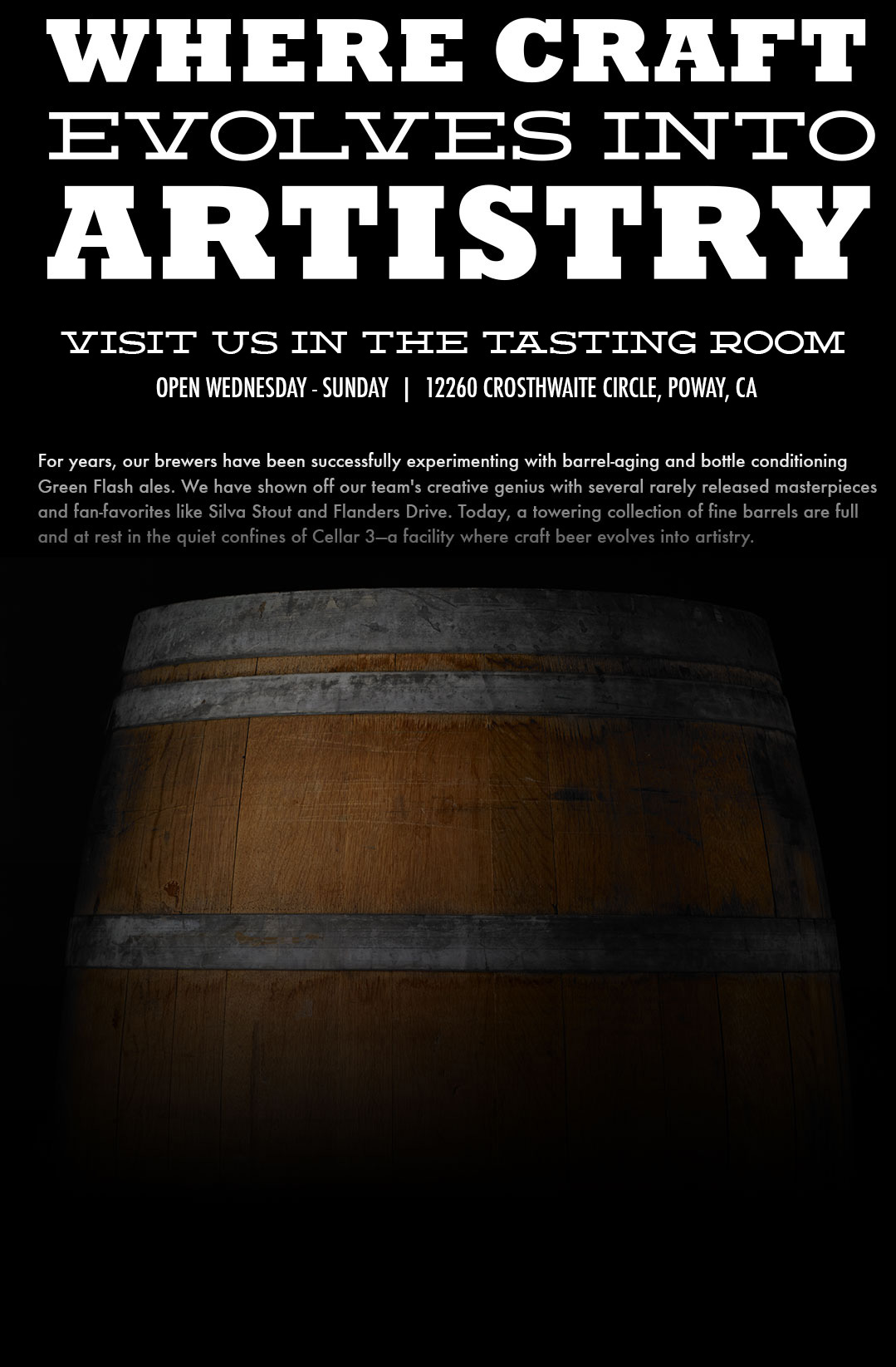 Where craft evolves into artistry. Tasting room now open. Wednesday - Sunday, Noon - 8pm. 12260 Crosthwaite Circle, Poway, CA. For years, our brewers have been successfully experimenting with barrel-aging and bottle conditioning Green Flash ales. We have shown off our team's creatie genius with several rarely released masterpieces and fan-favorites like Silva Stout and Flanders Drive. Today, a towerig collection of fine barrels are full and at rest in the quiet confines of Cellar 3-a facility where craft beer evolves into artistry.